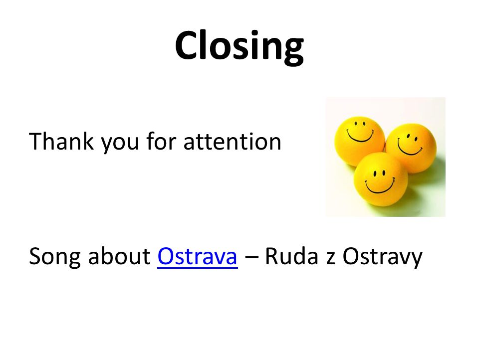 Closing Thank you for attention Song about Ostrava – Ruda z Ostravy