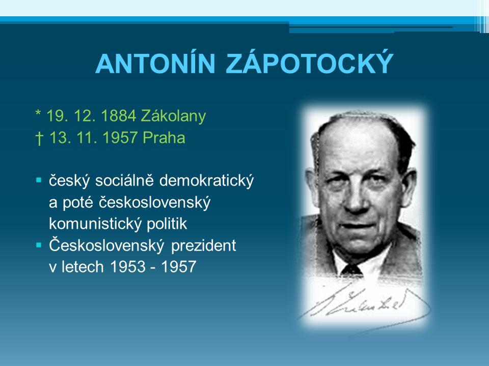 ANTONÍN ZÁPOTOCKÝ * 19. 12. 1884 Zákolany † 13. 11. 1957 Praha