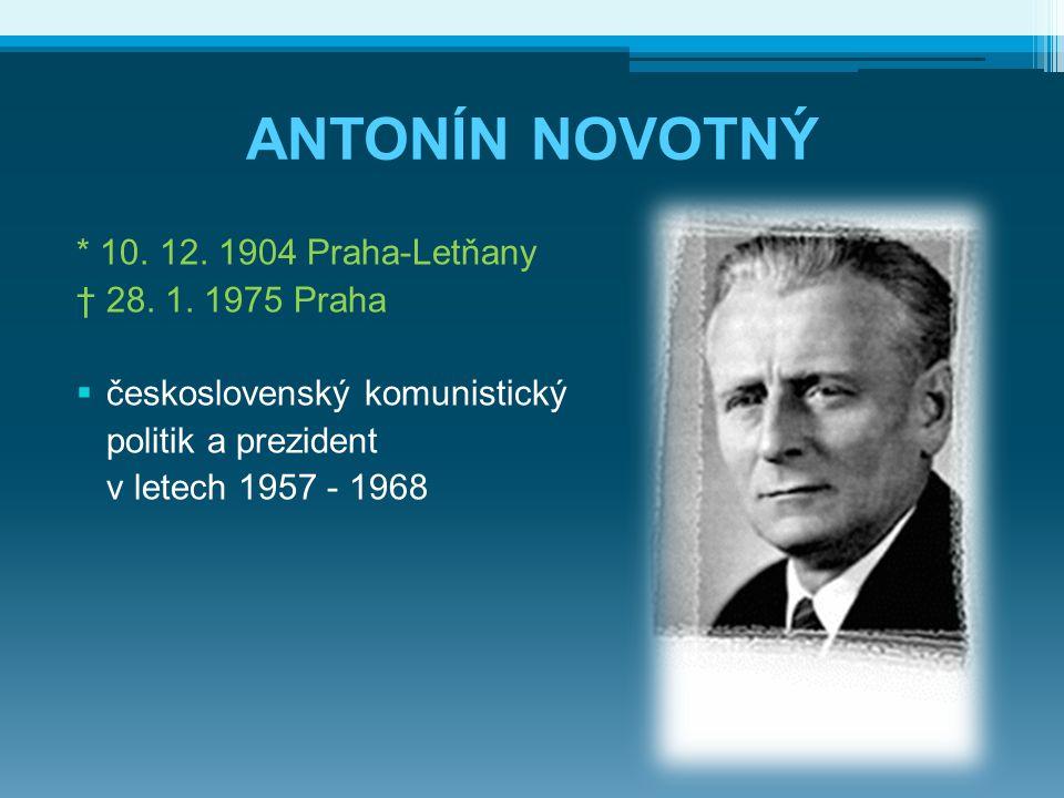 ANTONÍN NOVOTNÝ * 10. 12. 1904 Praha-Letňany † 28. 1. 1975 Praha