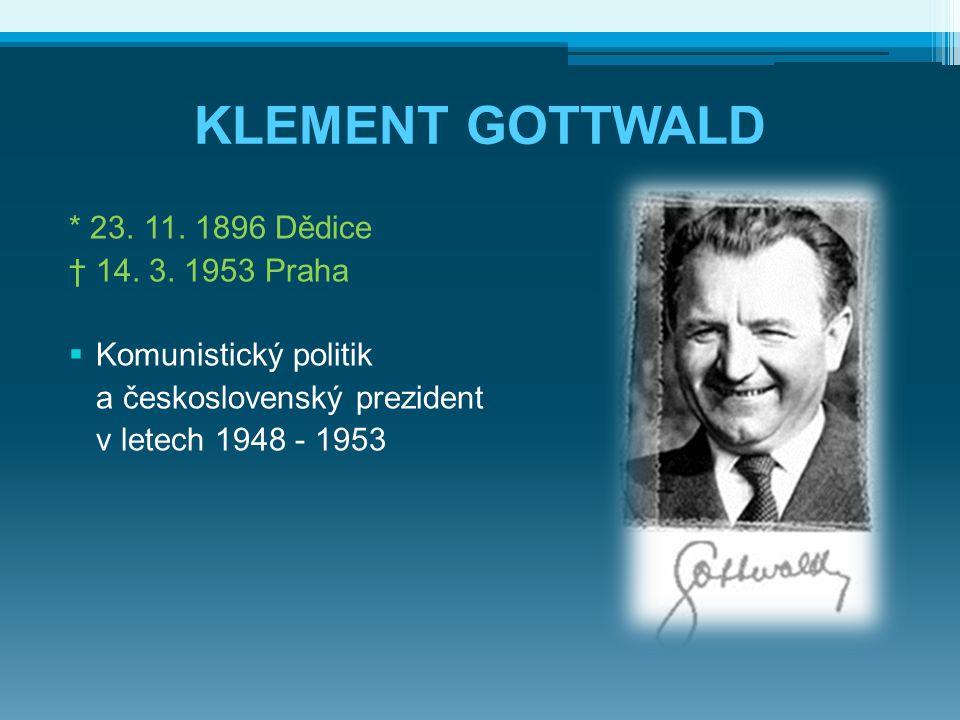KLEMENT GOTTWALD * 23. 11. 1896 Dědice † 14. 3. 1953 Praha