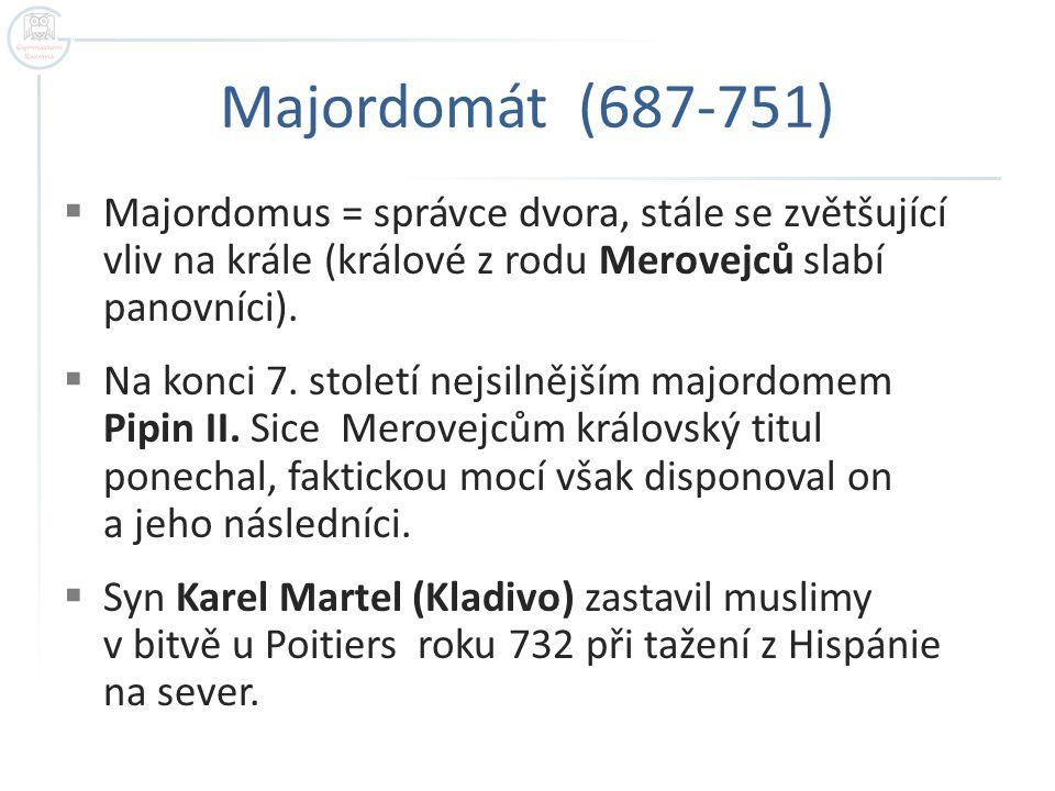 Majordomát (687-751) Majordomus = správce dvora, stále se zvětšující vliv na krále (králové z rodu Merovejců slabí panovníci).