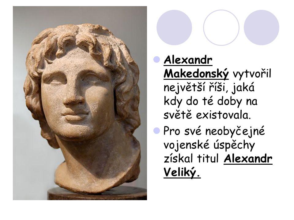 Alexandr Makedonský vytvořil největší říši, jaká kdy do té doby na světě existovala.