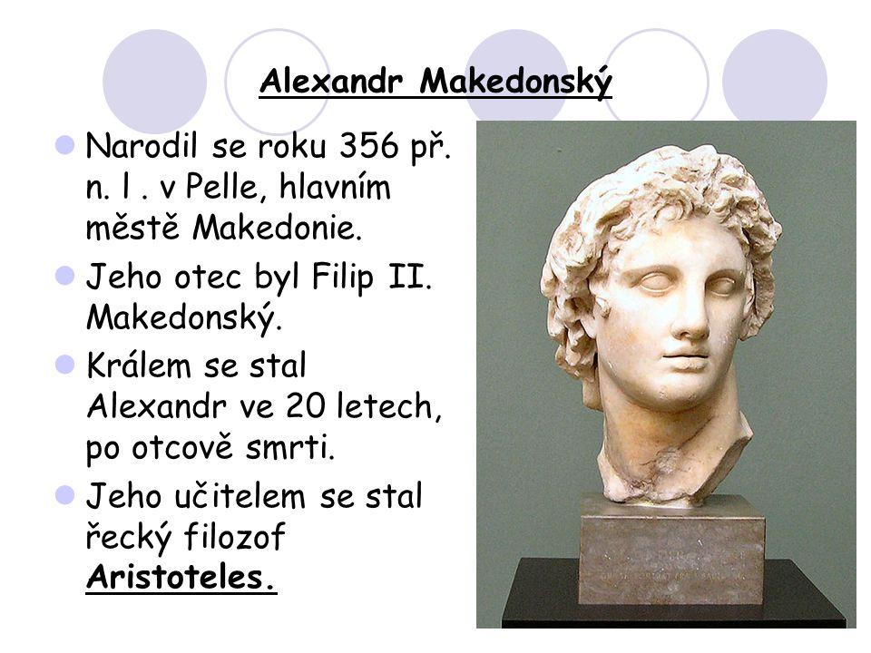 Alexandr Makedonský Narodil se roku 356 př. n. l . v Pelle, hlavním městě Makedonie. Jeho otec byl Filip II. Makedonský.
