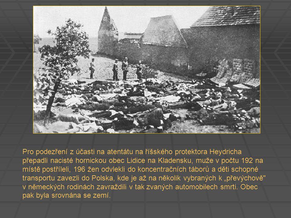 """Pro podezření z účasti na atentátu na říšského protektora Heydricha přepadli nacisté hornickou obec Lidice na Kladensku, muže v počtu 192 na místě postříleli, 196 žen odvlekli do koncentračních táborů a děti schopné transportu zavezli do Polska, kde je až na několik vybraných k """"převýchově v německých rodinách zavraždili v tak zvaných automobilech smrti."""