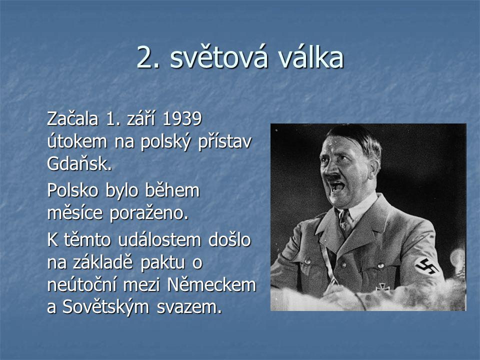 2. světová válka Začala 1. září 1939 útokem na polský přístav Gdaňsk.