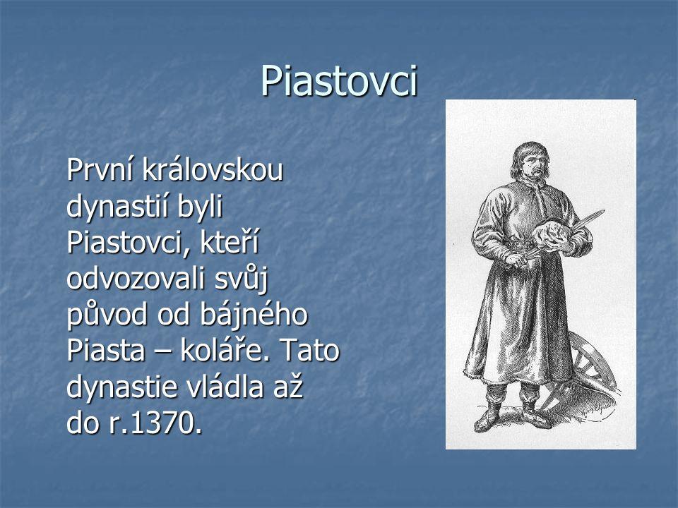 Piastovci První královskou dynastií byli Piastovci, kteří odvozovali svůj původ od bájného Piasta – koláře.