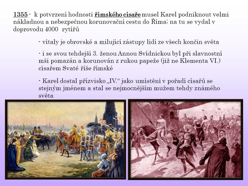 1355 - k potvrzení hodnosti římského císaře musel Karel podniknout velmi nákladnou a nebezpečnou korunovační cestu do Říma; na tu se vydal v doprovodu 4000 rytířů