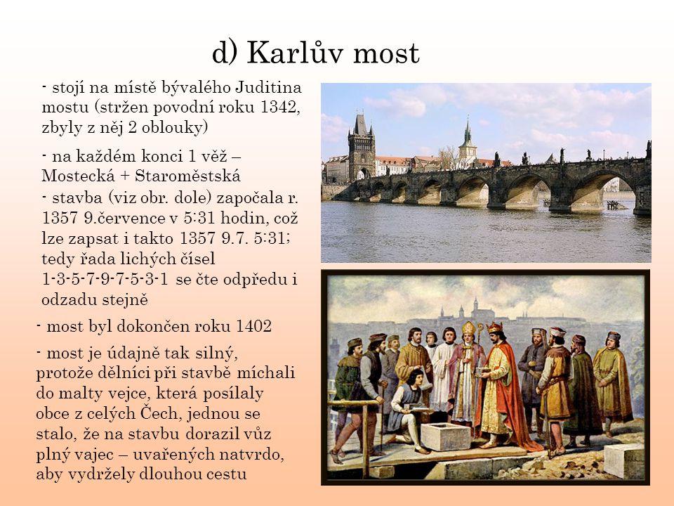 d) Karlův most - stojí na místě bývalého Juditina mostu (stržen povodní roku 1342, zbyly z něj 2 oblouky)
