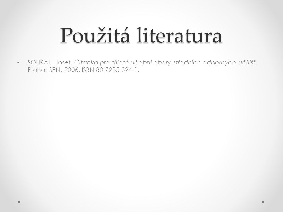 Použitá literatura SOUKAL, Josef. Čítanka pro tříleté učební obory středních odborných učilišť.