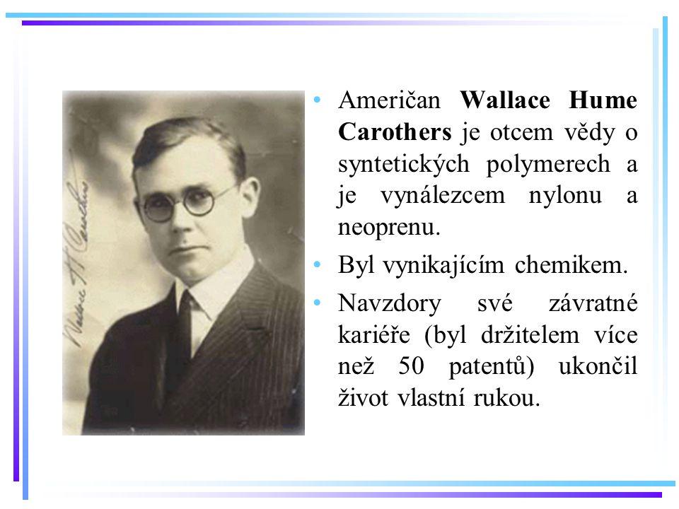Američan Wallace Hume Carothers je otcem vědy o syntetických polymerech a je vynálezcem nylonu a neoprenu.