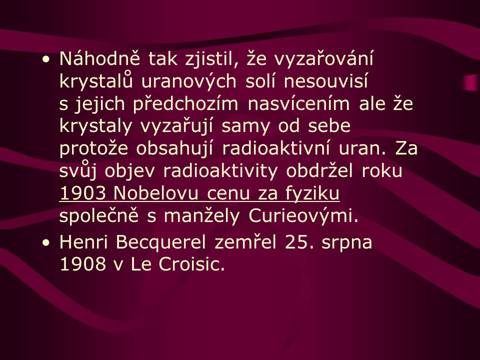 Náhodně tak zjistil, že vyzařování krystalů uranových solí nesouvisí s jejich předchozím nasvícením ale že krystaly vyzařují samy od sebe protože obsahují radioaktivní uran. Za svůj objev radioaktivity obdržel roku 1903 Nobelovu cenu za fyziku společně s manžely Curieovými.
