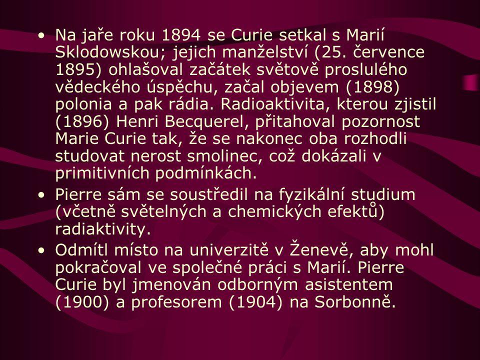 Na jaře roku 1894 se Curie setkal s Marií Sklodowskou; jejich manželství (25. července 1895) ohlašoval začátek světově proslulého vědeckého úspěchu, začal objevem (1898) polonia a pak rádia. Radioaktivita, kterou zjistil (1896) Henri Becquerel, přitahoval pozornost Marie Curie tak, že se nakonec oba rozhodli studovat nerost smolinec, což dokázali v primitivních podmínkách.