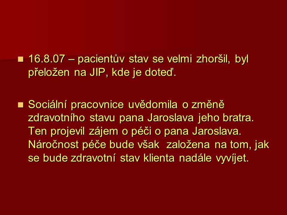 16.8.07 – pacientův stav se velmi zhoršil, byl přeložen na JIP, kde je doteď.