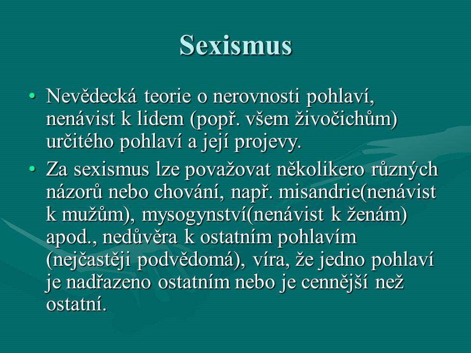 Sexismus Nevědecká teorie o nerovnosti pohlaví, nenávist k lidem (popř. všem živočichům) určitého pohlaví a její projevy.