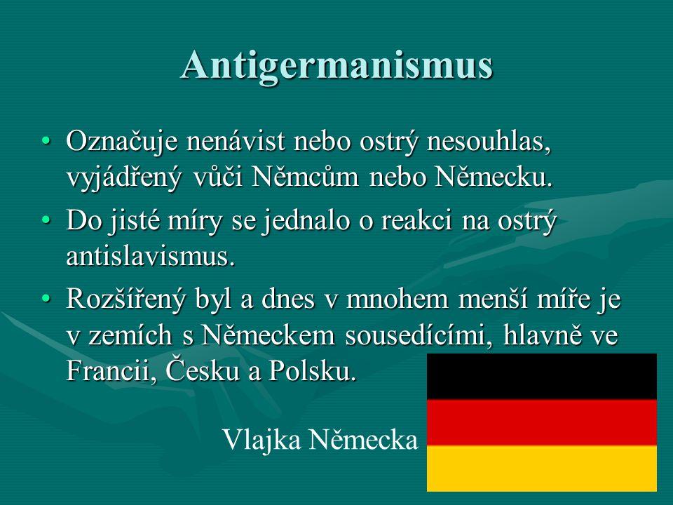 Antigermanismus Označuje nenávist nebo ostrý nesouhlas, vyjádřený vůči Němcům nebo Německu.