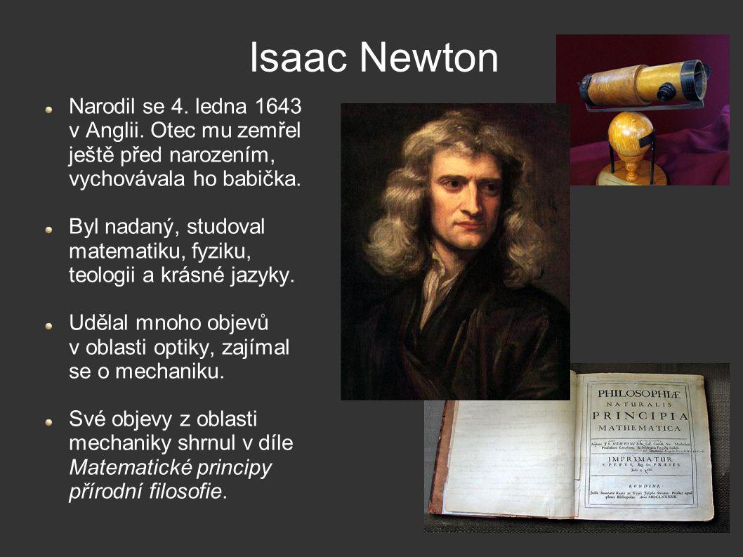 Isaac Newton Narodil se 4. ledna 1643 v Anglii. Otec mu zemřel ještě před narozením, vychovávala ho babička.