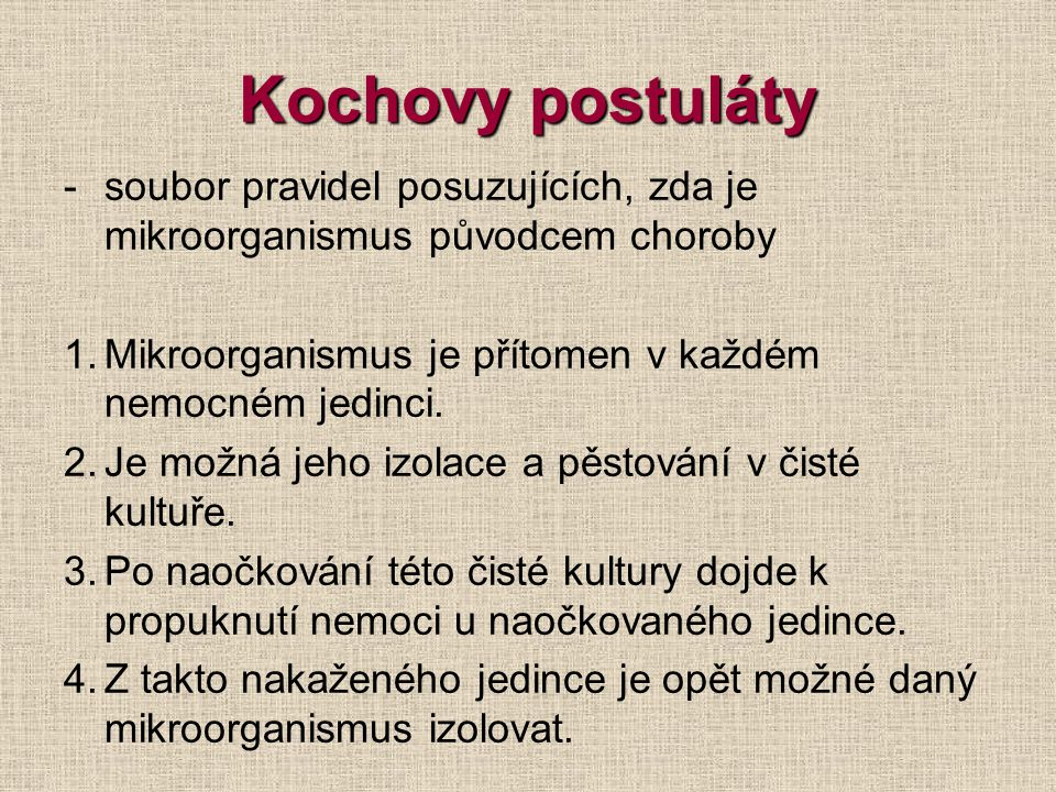 Kochovy postuláty soubor pravidel posuzujících, zda je mikroorganismus původcem choroby. Mikroorganismus je přítomen v každém nemocném jedinci.