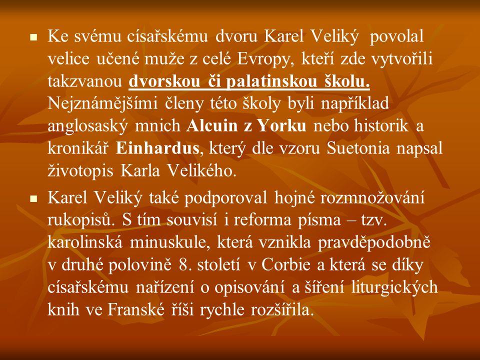 Ke svému císařskému dvoru Karel Veliký povolal velice učené muže z celé Evropy, kteří zde vytvořili takzvanou dvorskou či palatinskou školu. Nejznámějšími členy této školy byli například anglosaský mnich Alcuin z Yorku nebo historik a kronikář Einhardus, který dle vzoru Suetonia napsal životopis Karla Velikého.