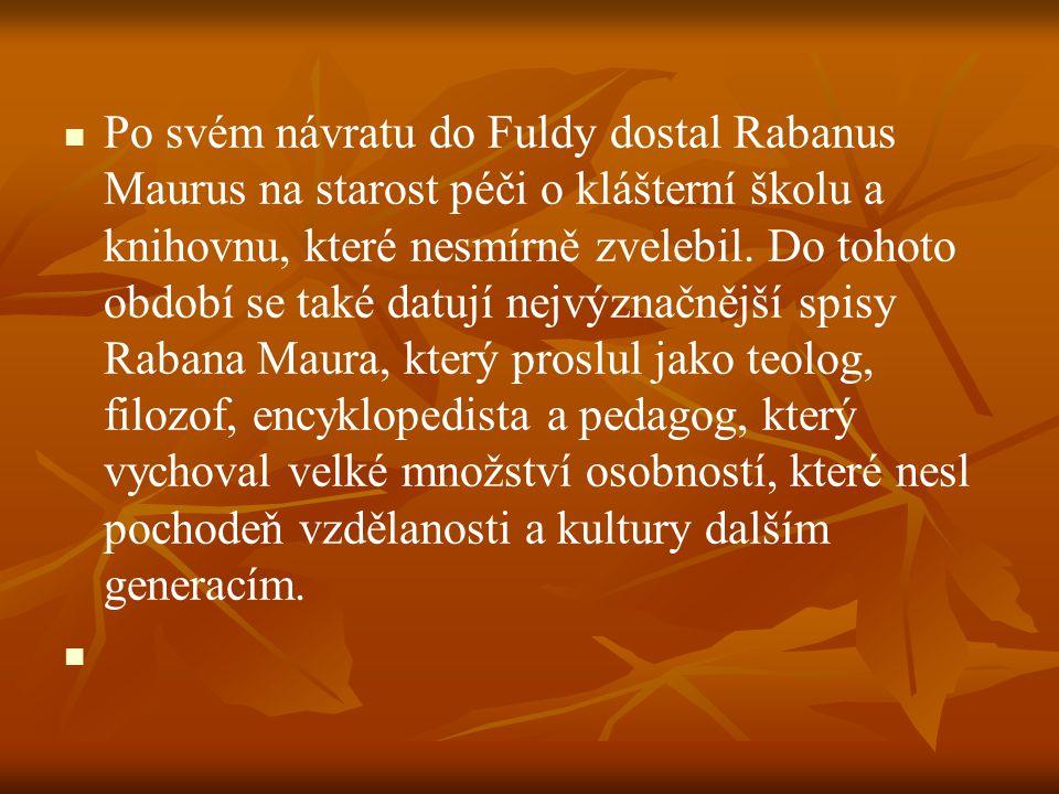Po svém návratu do Fuldy dostal Rabanus Maurus na starost péči o klášterní školu a knihovnu, které nesmírně zvelebil. Do tohoto období se také datují nejvýznačnější spisy Rabana Maura, který proslul jako teolog, filozof, encyklopedista a pedagog, který vychoval velké množství osobností, které nesl pochodeň vzdělanosti a kultury dalším generacím.