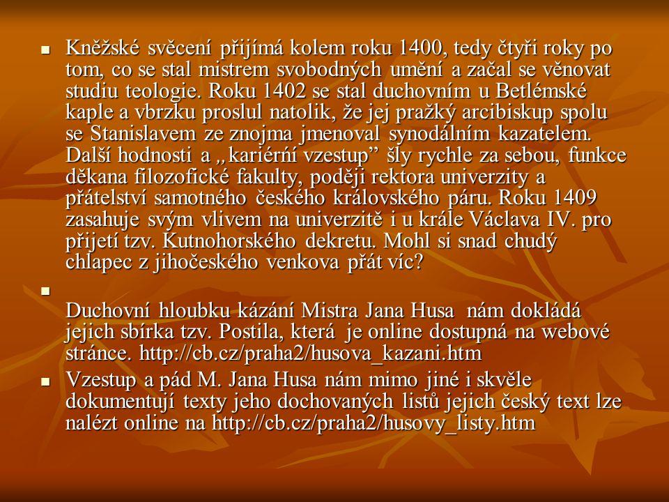 """Kněžské svěcení přijímá kolem roku 1400, tedy čtyři roky po tom, co se stal mistrem svobodných umění a začal se věnovat studiu teologie. Roku 1402 se stal duchovním u Betlémské kaple a vbrzku proslul natolik, že jej pražký arcibiskup spolu se Stanislavem ze znojma jmenoval synodálním kazatelem. Další hodnosti a """"kariérńí vzestup šly rychle za sebou, funkce děkana filozofické fakulty, poději rektora univerzity a přátelství samotného českého královského páru. Roku 1409 zasahuje svým vlivem na univerzitě i u krále Václava IV. pro přijetí tzv. Kutnohorského dekretu. Mohl si snad chudý chlapec z jihočeského venkova přát víc"""
