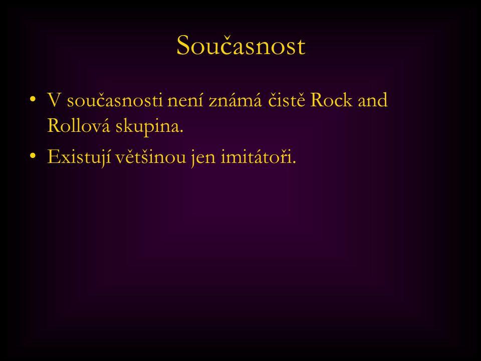 Současnost V současnosti není známá čistě Rock and Rollová skupina.