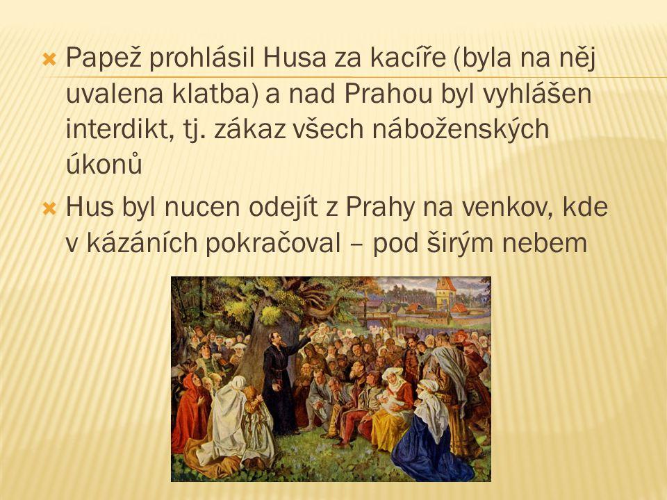 Papež prohlásil Husa za kacíře (byla na něj uvalena klatba) a nad Prahou byl vyhlášen interdikt, tj. zákaz všech náboženských úkonů
