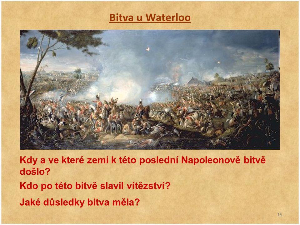 Bitva u Waterloo Kdy a ve které zemi k této poslední Napoleonově bitvě došlo Kdo po této bitvě slavil vítězství