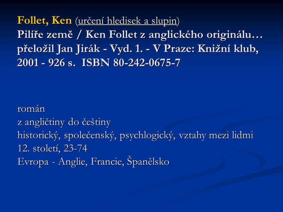 Follet, Ken (určení hledisek a slupin) Pilíře země / Ken Follet z anglického originálu… přeložil Jan Jirák - Vyd. 1. - V Praze: Knižní klub, 2001 - 926 s. ISBN 80-242-0675-7