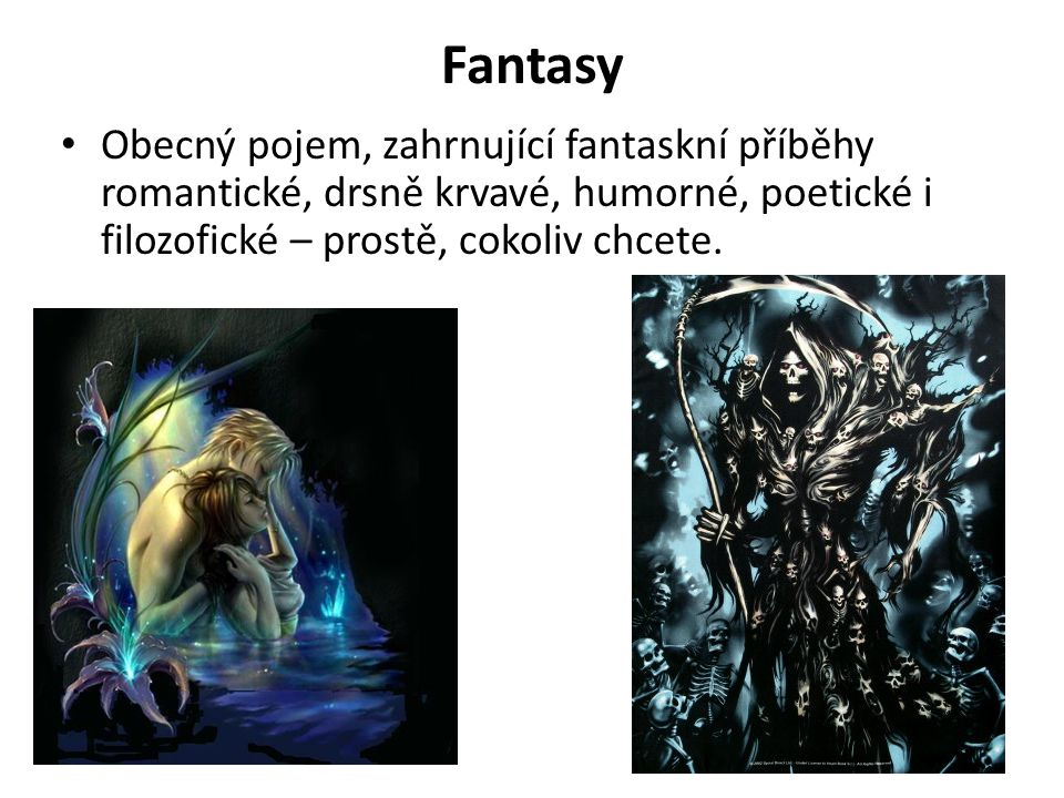 Fantasy Obecný pojem, zahrnující fantaskní příběhy romantické, drsně krvavé, humorné, poetické i filozofické – prostě, cokoliv chcete.