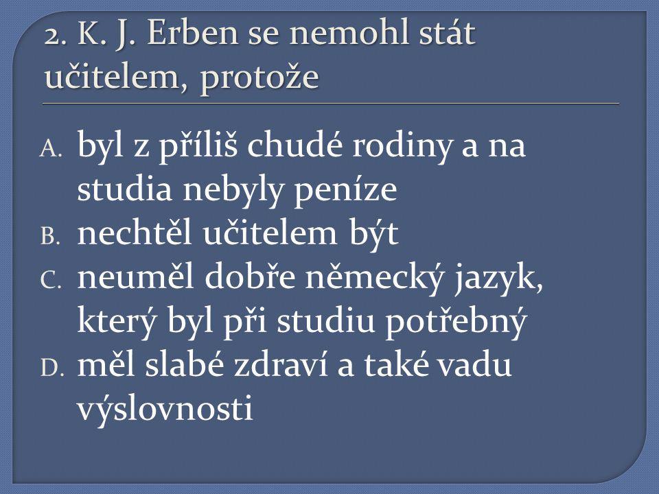 2. K. J. Erben se nemohl stát učitelem, protože