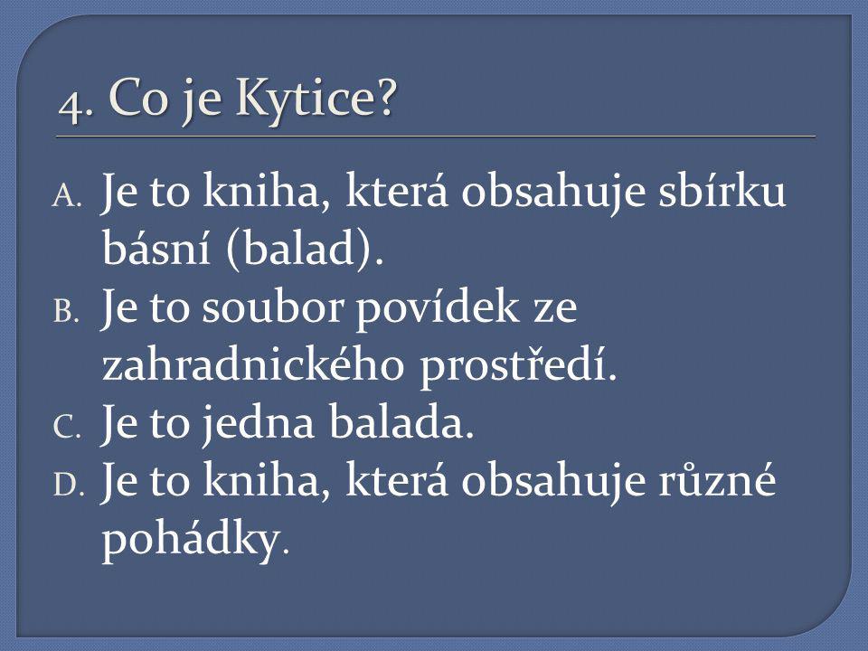 4. Co je Kytice Je to kniha, která obsahuje sbírku básní (balad). Je to soubor povídek ze zahradnického prostředí.