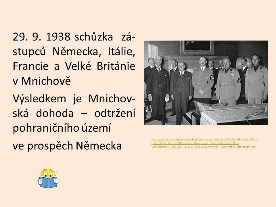 29. 9. 1938 schůzka zá-stupců Německa, Itálie, Francie a Velké Británie v Mnichově Výsledkem je Mnichov-ská dohoda – odtržení pohraničního území ve prospěch Německa
