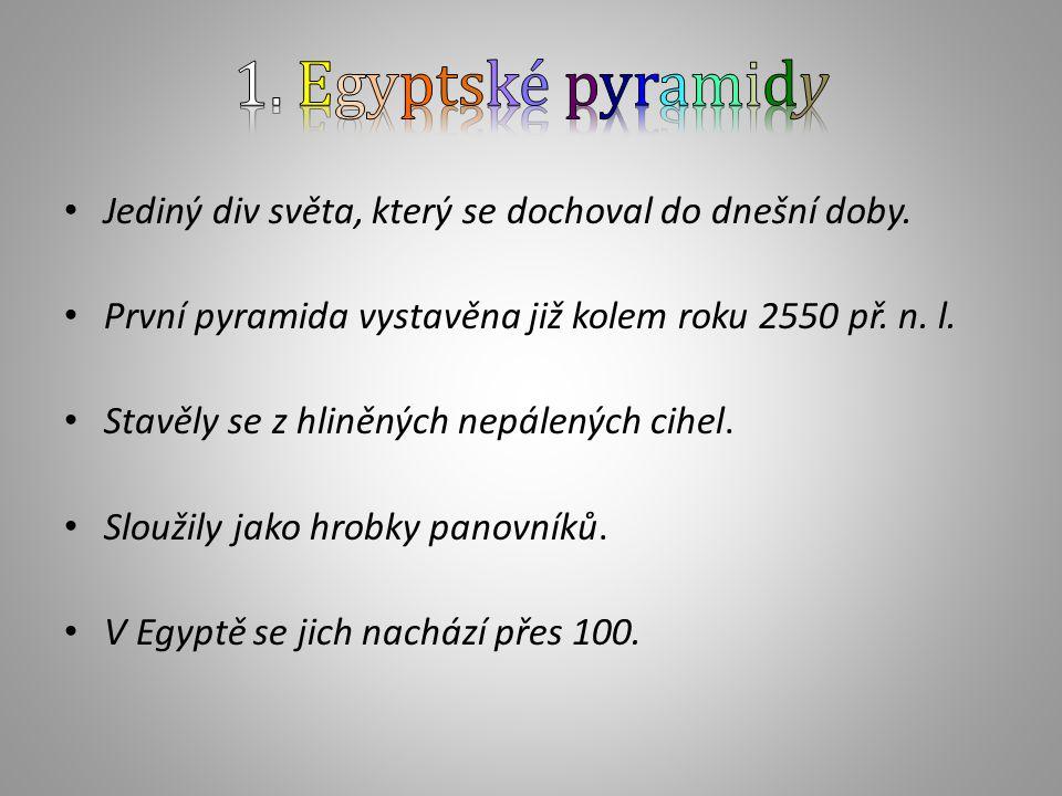 1. Egyptské pyramidy Jediný div světa, který se dochoval do dnešní doby. První pyramida vystavěna již kolem roku 2550 př. n. l.
