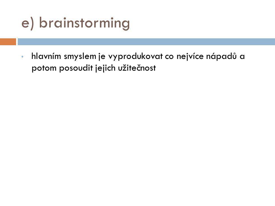 e) brainstorming hlavním smyslem je vyprodukovat co nejvíce nápadů a potom posoudit jejich užitečnost.