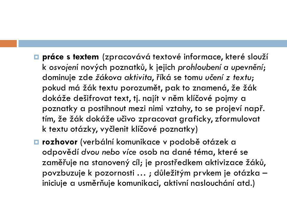 práce s textem (zpracovává textové informace, které slouží k osvojení nových poznatků, k jejich prohloubení a upevnění; dominuje zde žákova aktivita, říká se tomu učení z textu; pokud má žák textu porozumět, pak to znamená, že žák dokáže dešifrovat text, tj. najít v něm klíčové pojmy a poznatky a postihnout mezi nimi vztahy, to se projeví např. tím, že žák dokáže učivo zpracovat graficky, zformulovat k textu otázky, vyčlenit klíčové poznatky)