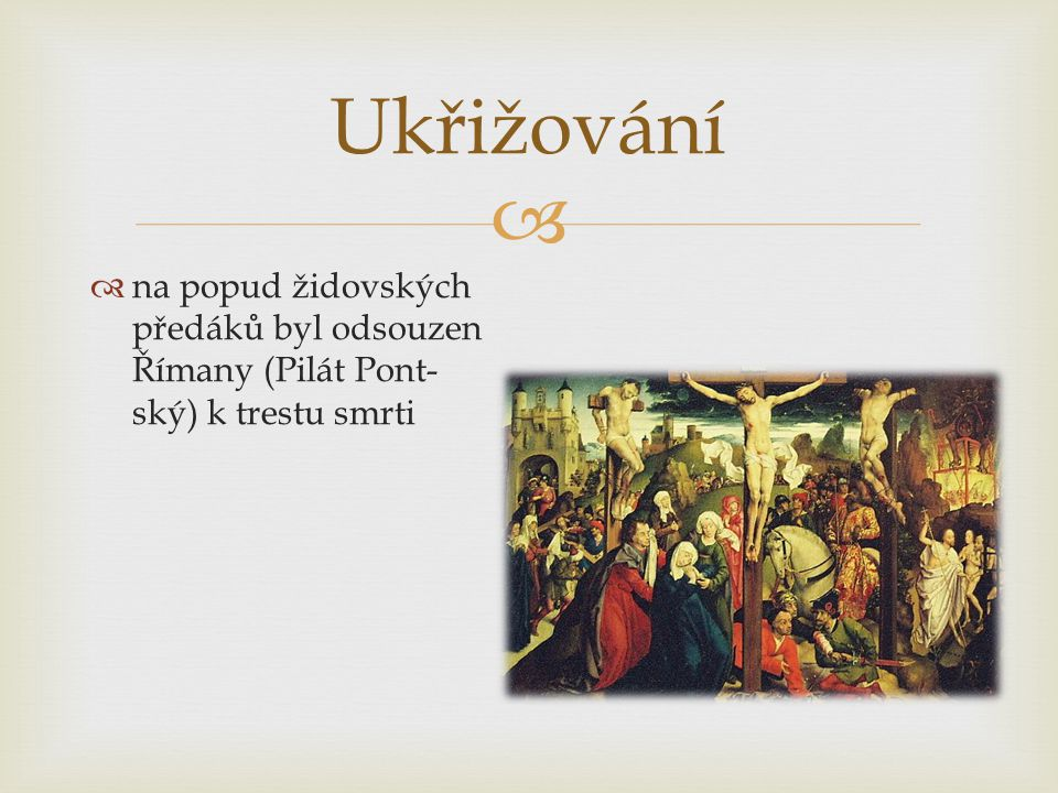 Ukřižování na popud židovských předáků byl odsouzen Římany (Pilát Pont- ský) k trestu smrti