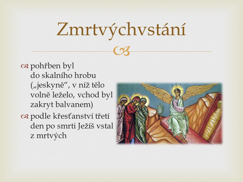 """Zmrtvýchvstání pohřben byl do skalního hrobu (""""jeskyně , v níž tělo volně leželo, vchod byl zakryt balvanem)"""