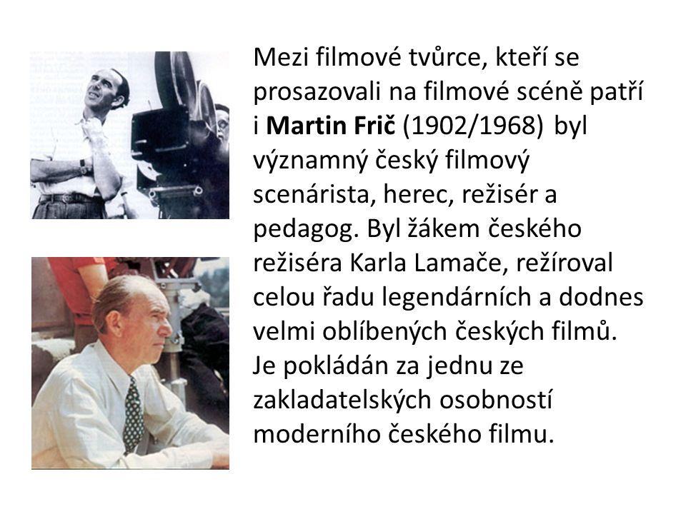 Mezi filmové tvůrce, kteří se prosazovali na filmové scéně patří i Martin Frič (1902/1968) byl významný český filmový scenárista, herec, režisér a pedagog.