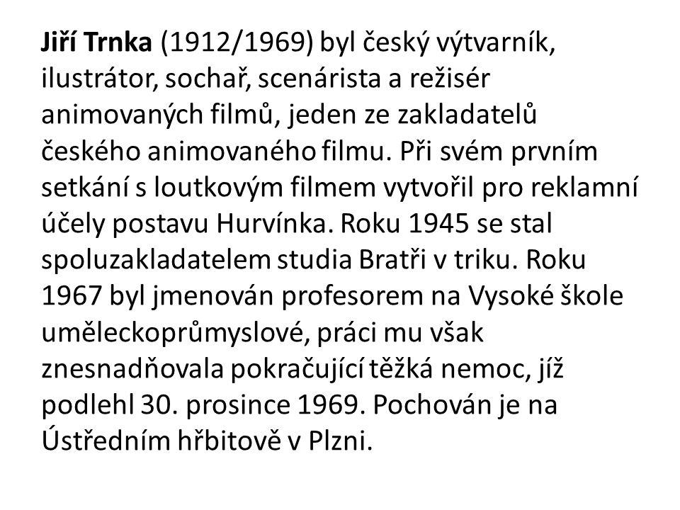 Jiří Trnka (1912/1969) byl český výtvarník, ilustrátor, sochař, scenárista a režisér animovaných filmů, jeden ze zakladatelů českého animovaného filmu.