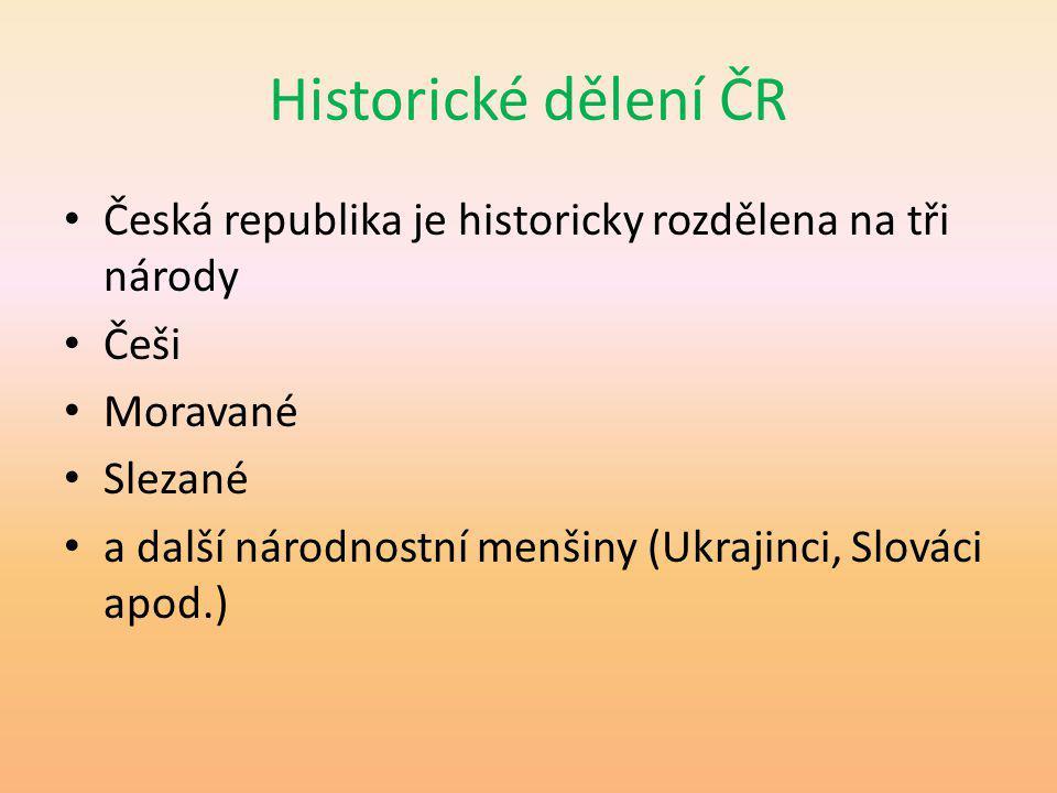 Historické dělení ČR Česká republika je historicky rozdělena na tři národy. Češi. Moravané. Slezané.