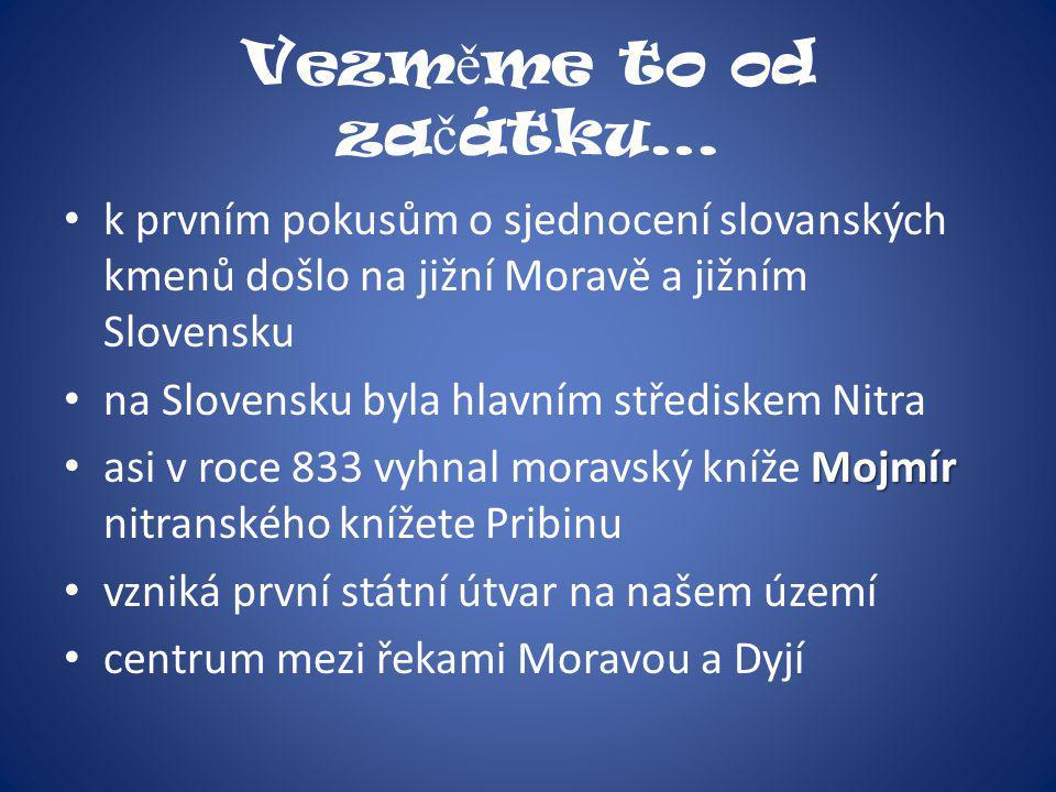 Vezměme to od začátku… k prvním pokusům o sjednocení slovanských kmenů došlo na jižní Moravě a jižním Slovensku.