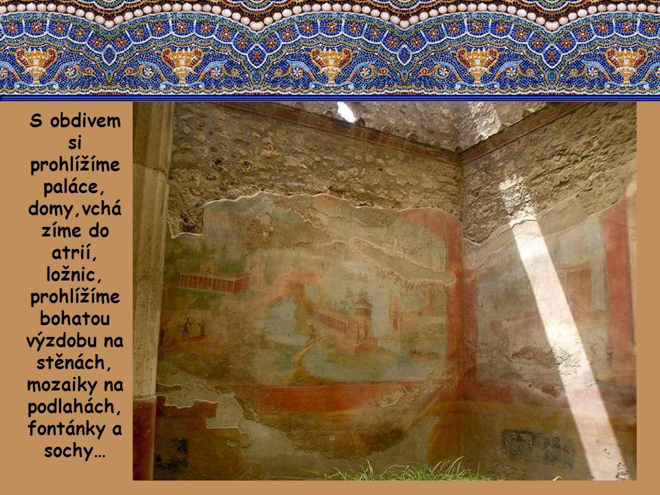 S obdivem si prohlížíme paláce, domy,vcházíme do atrií, ložnic, prohlížíme bohatou výzdobu na stěnách, mozaiky na podlahách, fontánky a sochy…