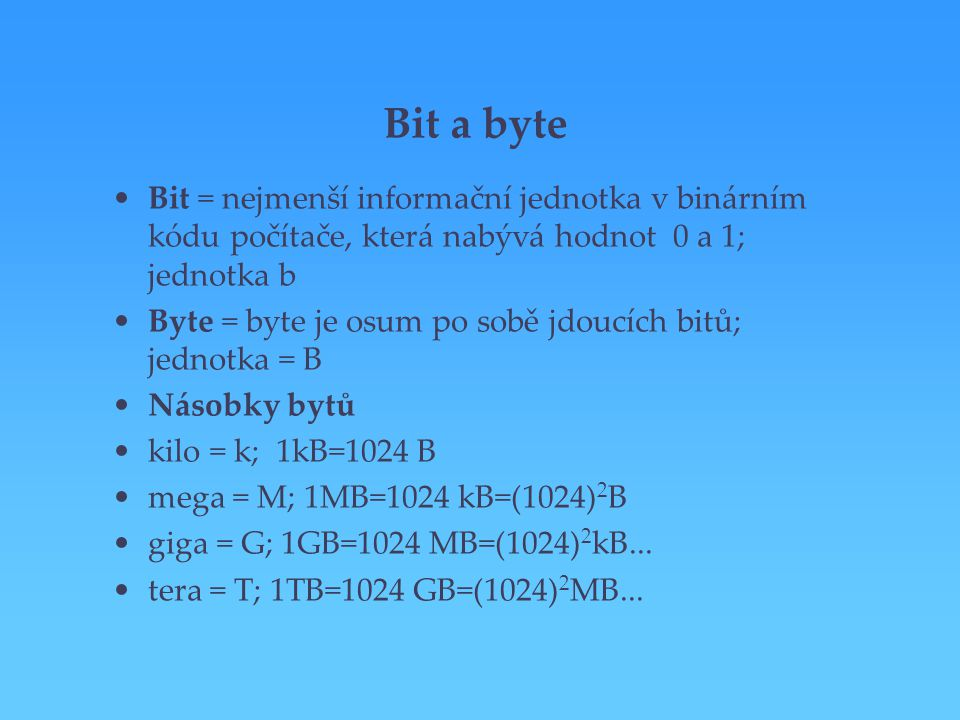 Bit a byte Bit = nejmenší informační jednotka v binárním kódu počítače, která nabývá hodnot 0 a 1; jednotka b.