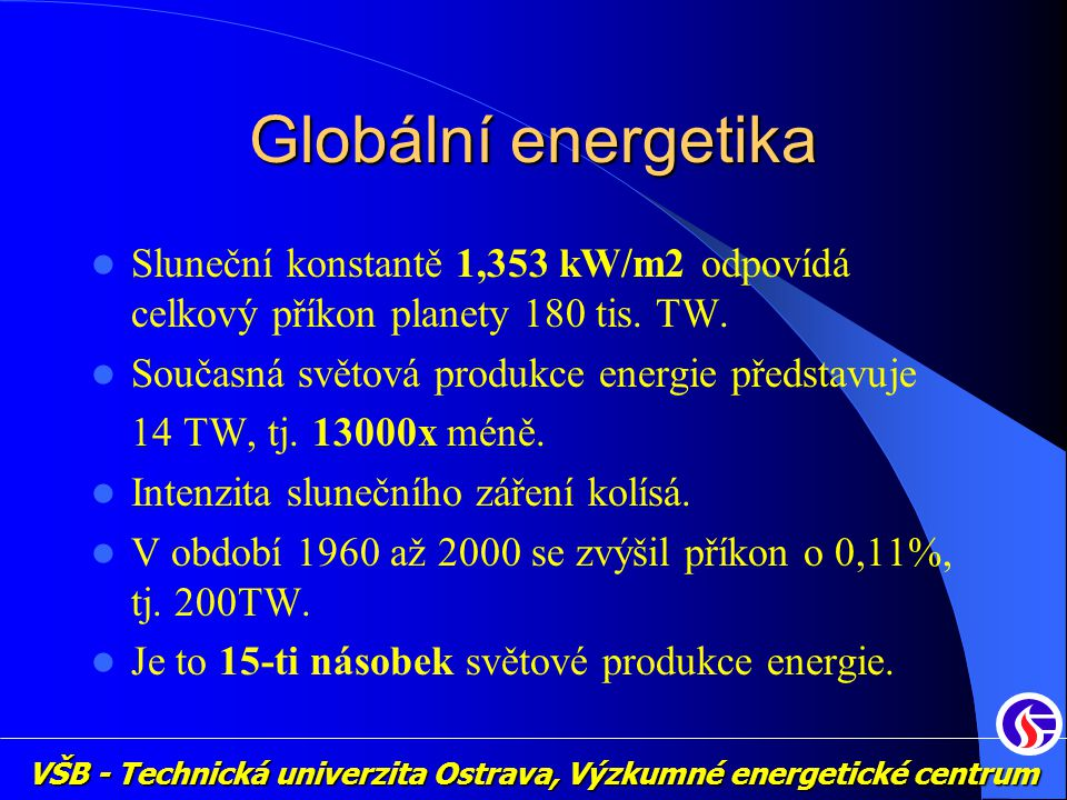 Globální energetika Sluneční konstantě 1,353 kW/m2 odpovídá celkový příkon planety 180 tis. TW. Současná světová produkce energie představuje.