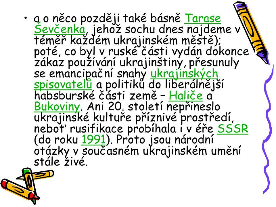 a o něco později také básně Tarase Ševčenka, jehož sochu dnes najdeme v téměř každém ukrajinském městě); poté, co byl v ruské části vydán dokonce zákaz používání ukrajinštiny, přesunuly se emancipační snahy ukrajinských spisovatelů a politiků do liberálnější habsburské části země – Haliče a Bukoviny.