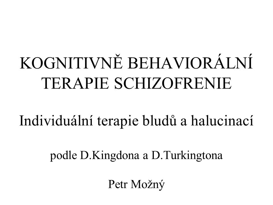 KOGNITIVNĚ BEHAVIORÁLNÍ TERAPIE SCHIZOFRENIE Individuální terapie bludů a halucinací podle D.Kingdona a D.Turkingtona Petr Možný