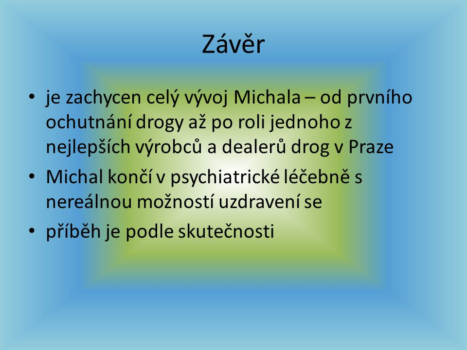Závěr je zachycen celý vývoj Michala – od prvního ochutnání drogy až po roli jednoho z nejlepších výrobců a dealerů drog v Praze.