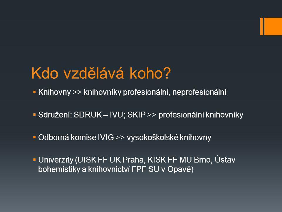 Kdo vzdělává koho Knihovny >> knihovníky profesionální, neprofesionální. Sdružení: SDRUK – IVU; SKIP >> profesionální knihovníky.