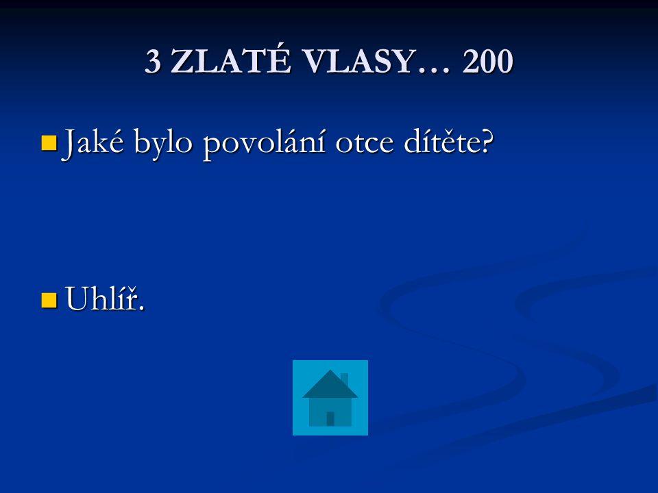 3 ZLATÉ VLASY… 200 Jaké bylo povolání otce dítěte Uhlíř.