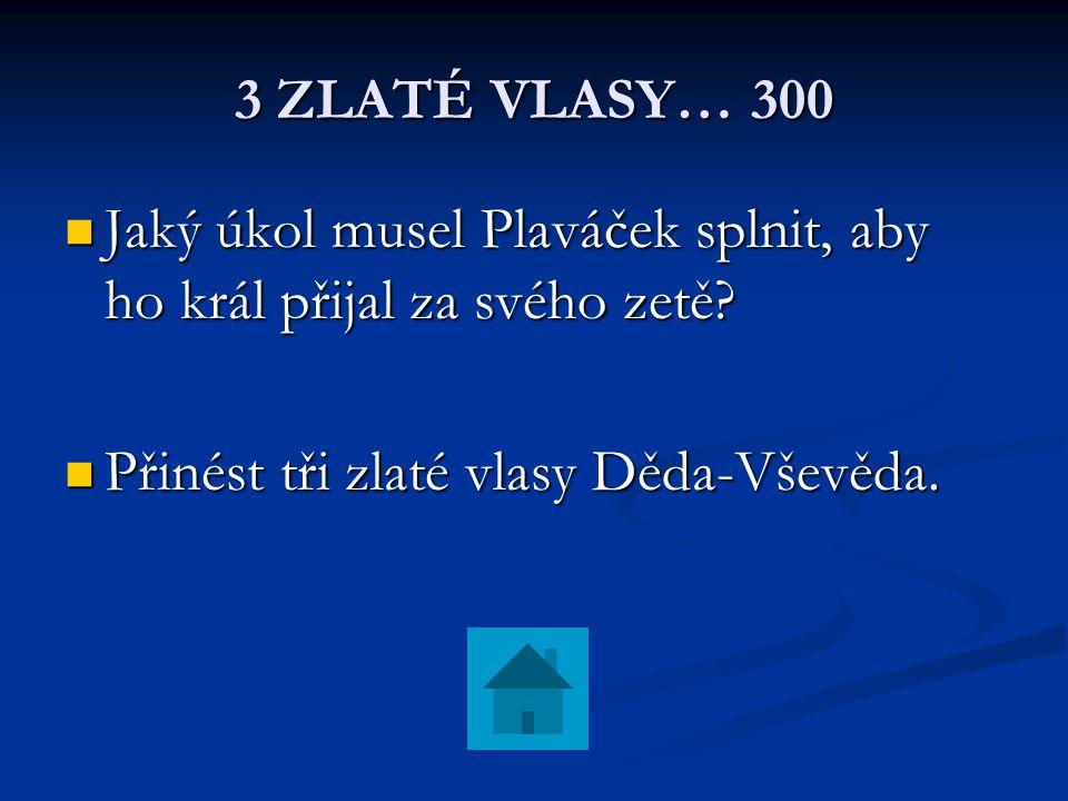 3 ZLATÉ VLASY… 300 Jaký úkol musel Plaváček splnit, aby ho král přijal za svého zetě.